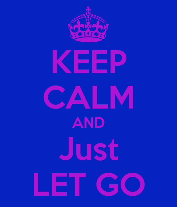 KEEP CALM AND Just LET GO