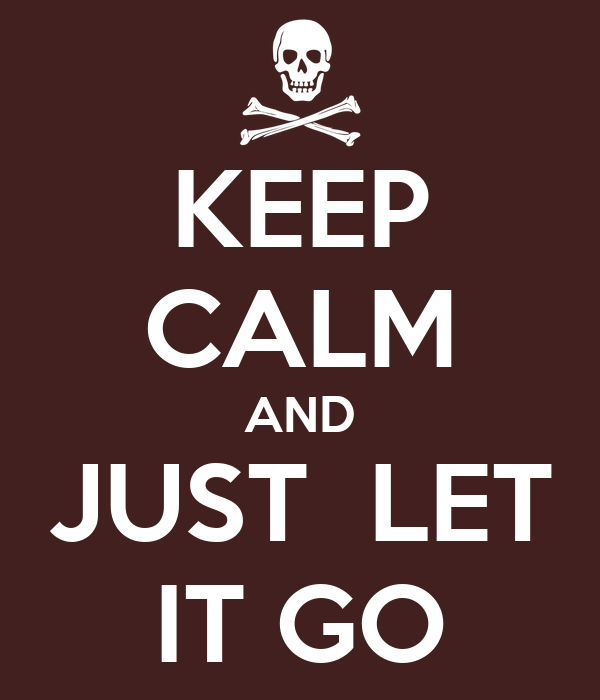 KEEP CALM AND JUST  LET IT GO