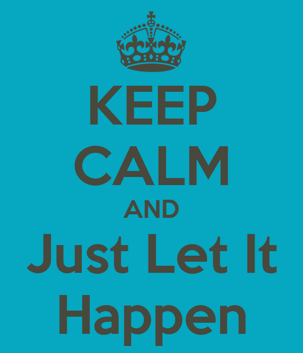 KEEP CALM AND Just Let It Happen
