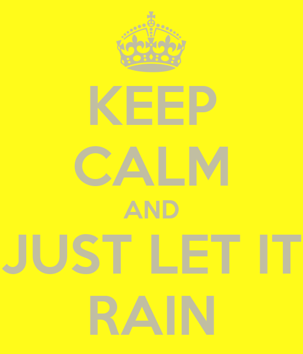 KEEP CALM AND JUST LET IT RAIN