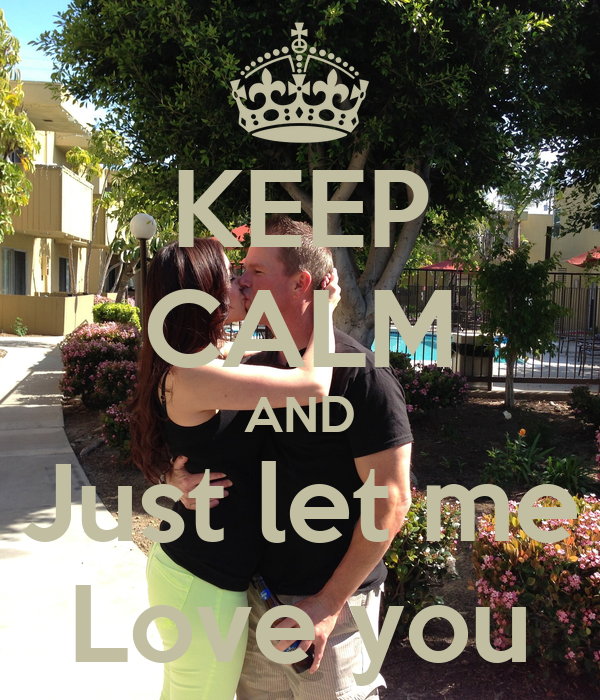 KEEP CALM AND Just let me Love you