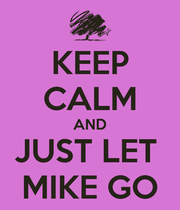 KEEP CALM AND JUST LET  MIKE GO