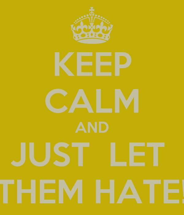KEEP CALM AND JUST  LET  THEM HATE!