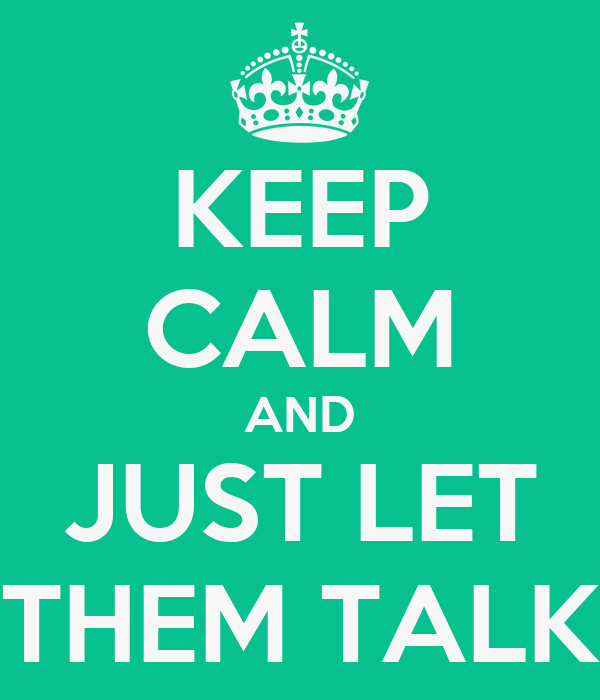 KEEP CALM AND JUST LET THEM TALK