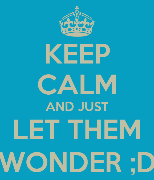 KEEP CALM AND JUST LET THEM WONDER ;D