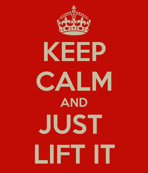 KEEP CALM AND JUST  LIFT IT