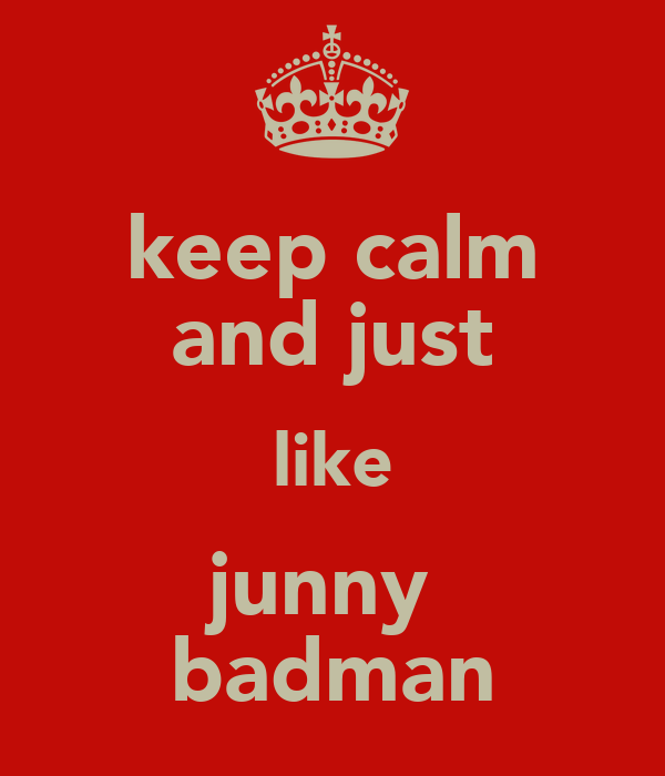 keep calm and just like junny  badman