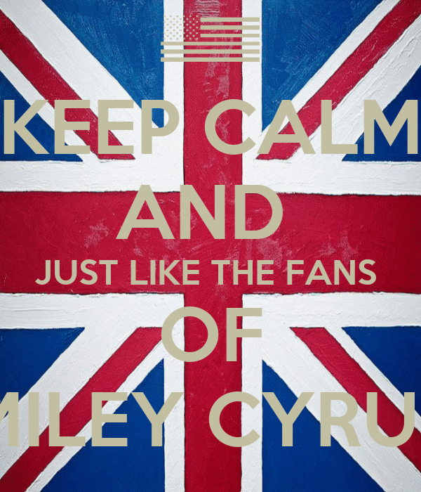 KEEP CALM AND  JUST LIKE THE FANS  OF MILEY CYRUS