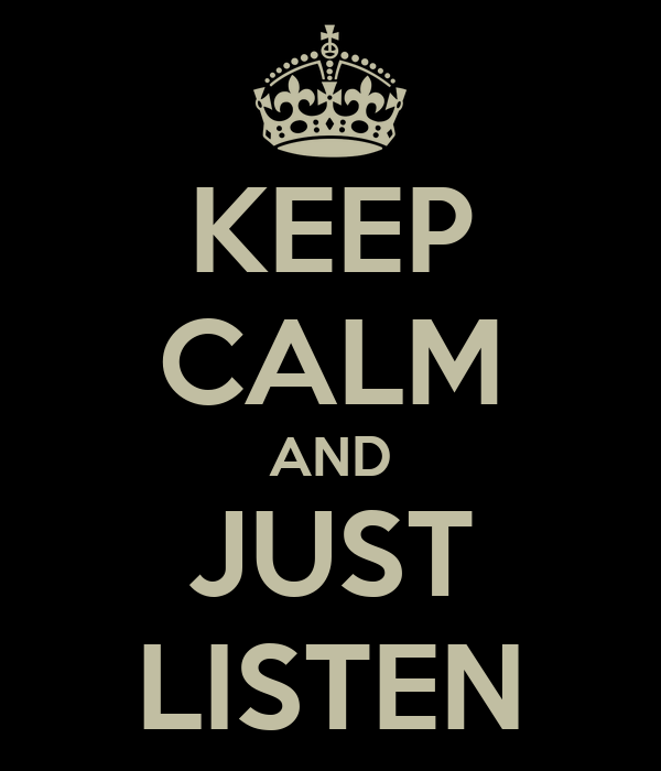 KEEP CALM AND JUST LISTEN