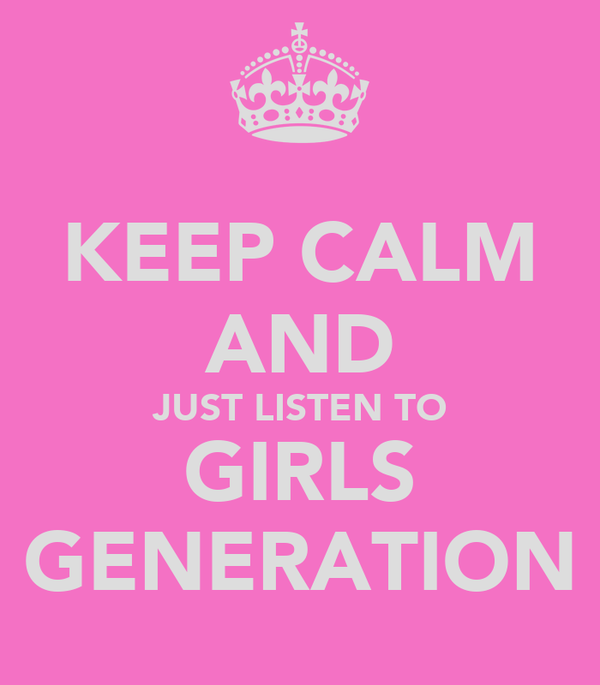 KEEP CALM AND JUST LISTEN TO GIRLS GENERATION