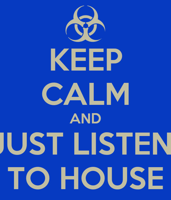 KEEP CALM AND JUST LISTEN  TO HOUSE