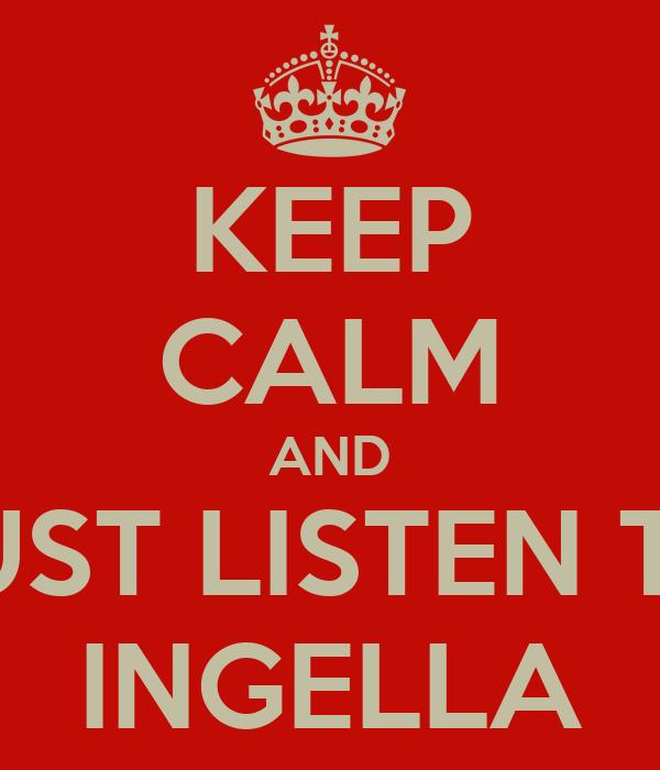 KEEP CALM AND JUST LISTEN TO INGELLA