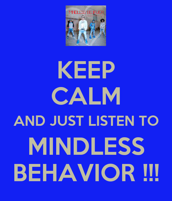 KEEP CALM AND JUST LISTEN TO MINDLESS BEHAVIOR !!!