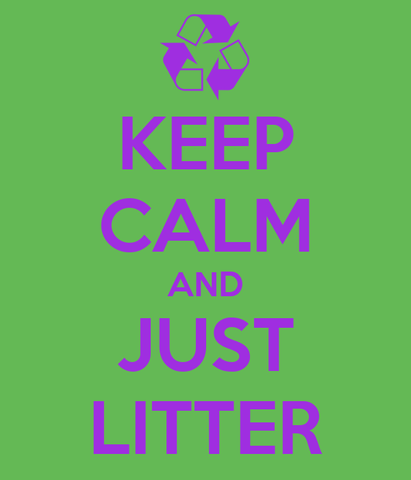 KEEP CALM AND JUST LITTER