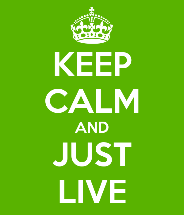 KEEP CALM AND JUST LIVE