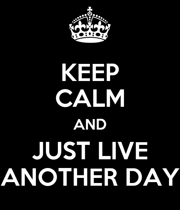 KEEP CALM AND JUST LIVE ANOTHER DAY