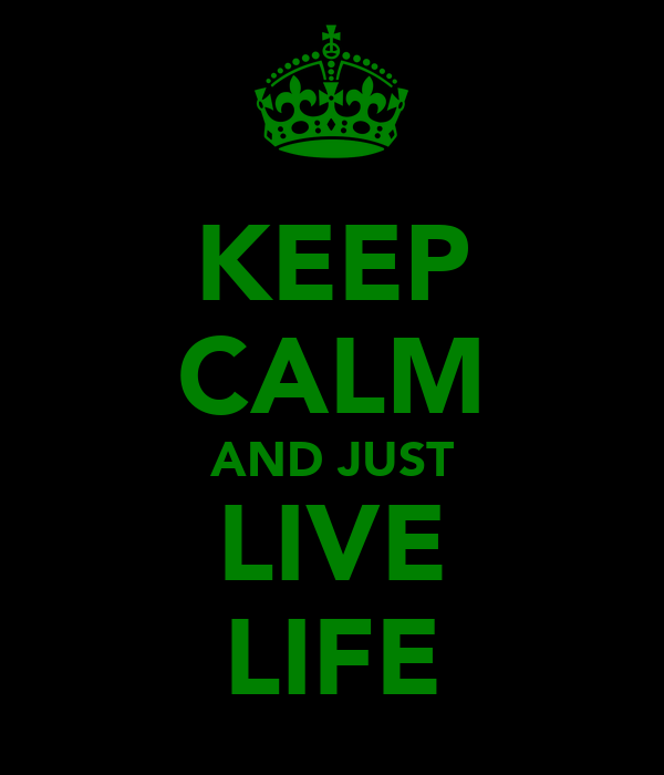 KEEP CALM AND JUST LIVE LIFE