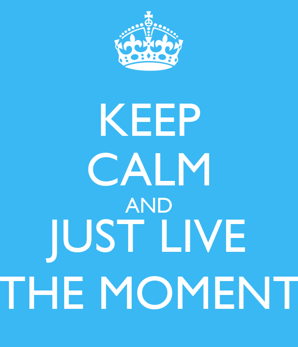 KEEP CALM AND JUST LIVE THE MOMENT