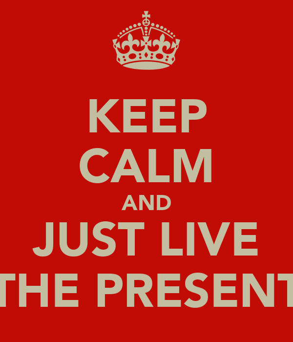 KEEP CALM AND JUST LIVE THE PRESENT