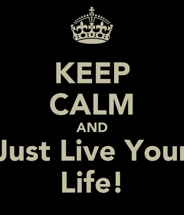 KEEP CALM AND Just Live Your Life!