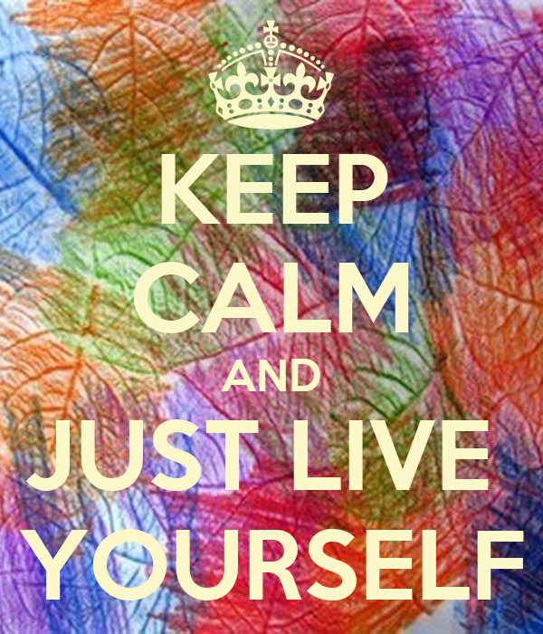 KEEP CALM AND JUST LIVE  YOURSELF