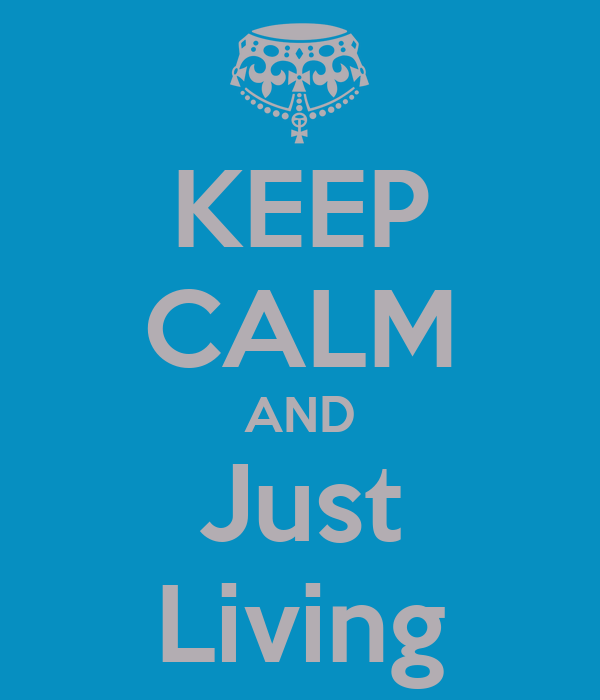 KEEP CALM AND Just Living