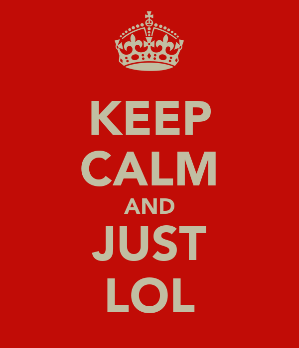 KEEP CALM AND JUST LOL