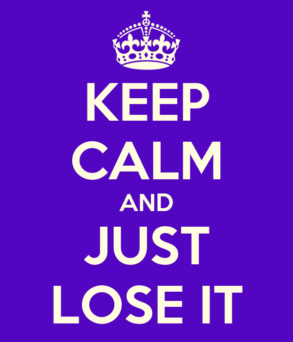 KEEP CALM AND JUST LOSE IT