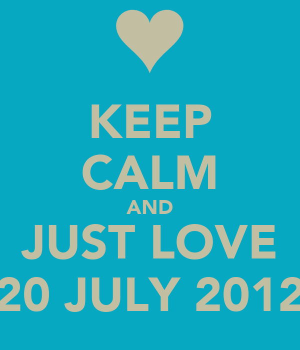 KEEP CALM AND JUST LOVE 20 JULY 2012