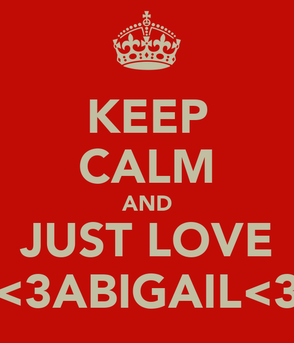 KEEP CALM AND JUST LOVE <3ABIGAIL<3