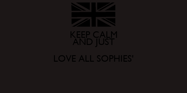 KEEP CALM AND JUST LOVE ALL SOPHIES'