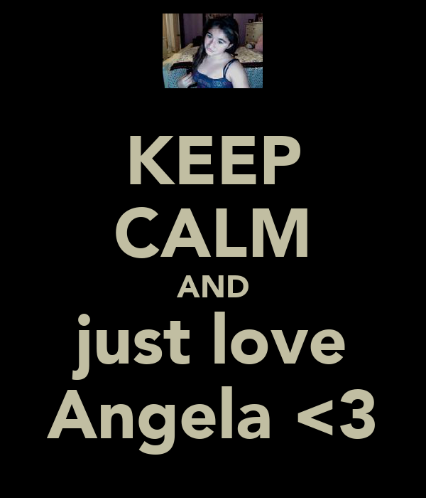 KEEP CALM AND just love Angela <3