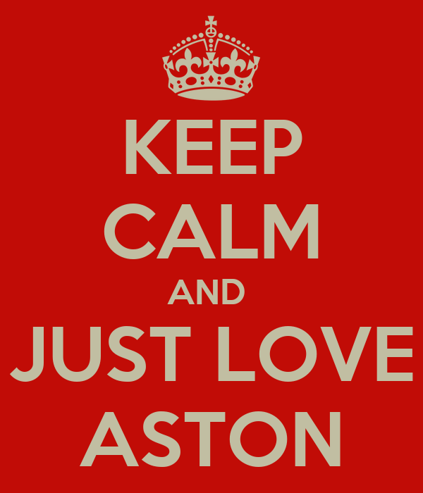 KEEP CALM AND  JUST LOVE ASTON