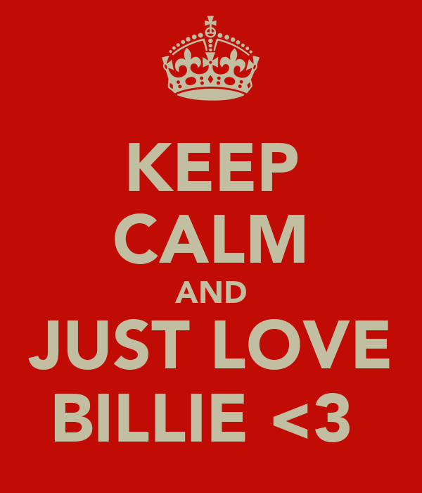 KEEP CALM AND JUST LOVE BILLIE <3