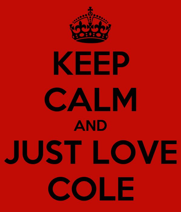 KEEP CALM AND JUST LOVE COLE