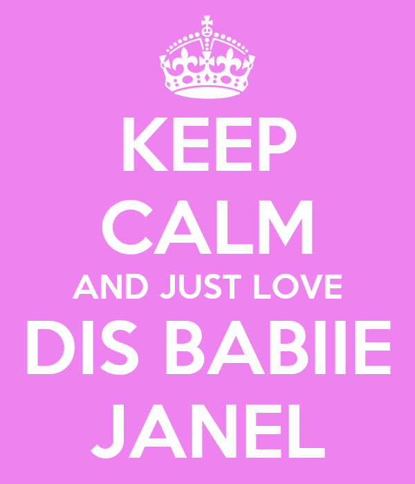 KEEP CALM AND JUST LOVE DIS BABIIE JANEL