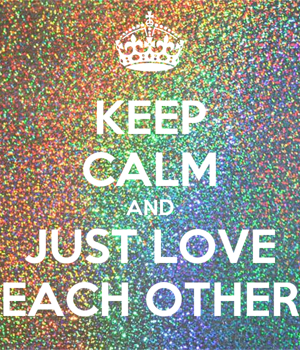 KEEP CALM AND JUST LOVE EACH OTHER