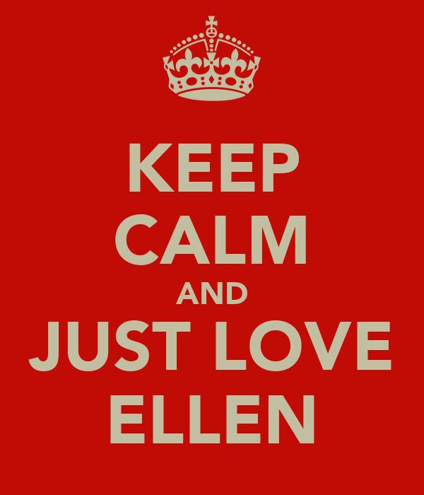 KEEP CALM AND JUST LOVE ELLEN