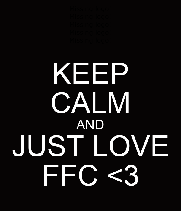 KEEP CALM AND JUST LOVE FFC <3