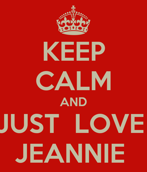 KEEP CALM AND JUST  LOVE  JEANNIE