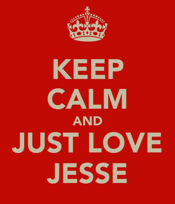 KEEP CALM AND JUST LOVE JESSE