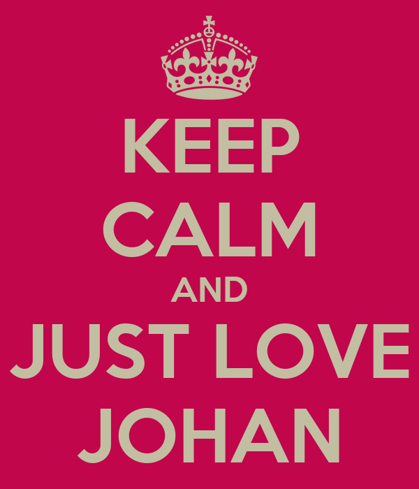 KEEP CALM AND JUST LOVE JOHAN