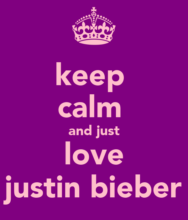 keep  calm  and just love justin bieber