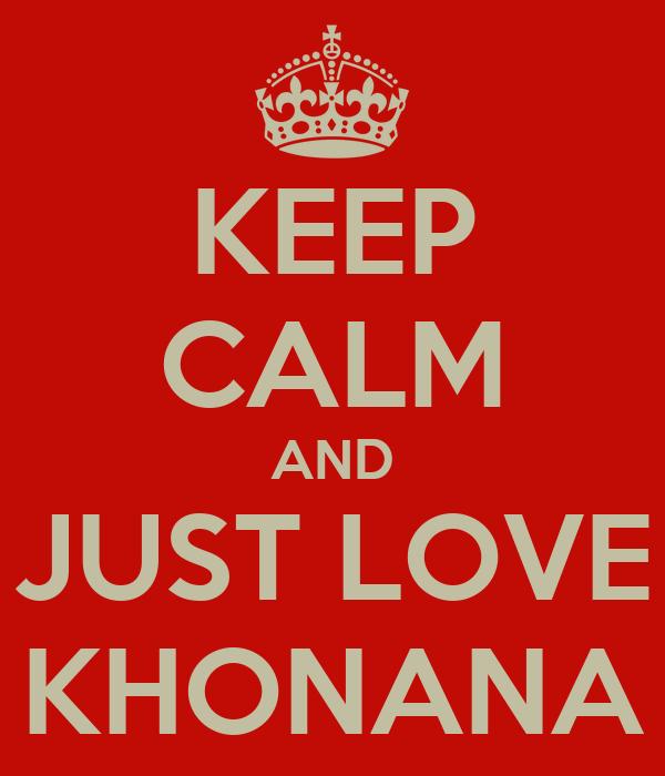 KEEP CALM AND JUST LOVE KHONANA