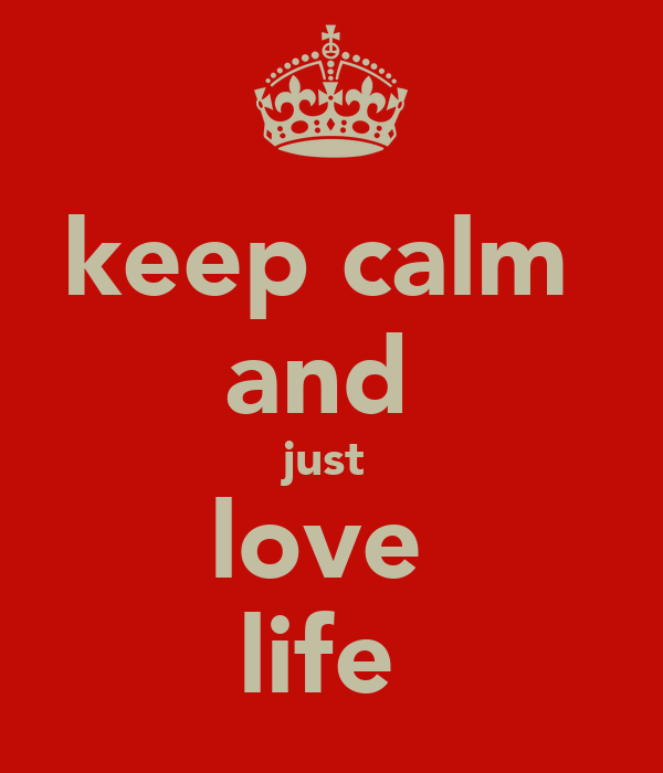 keep calm  and  just  love  life