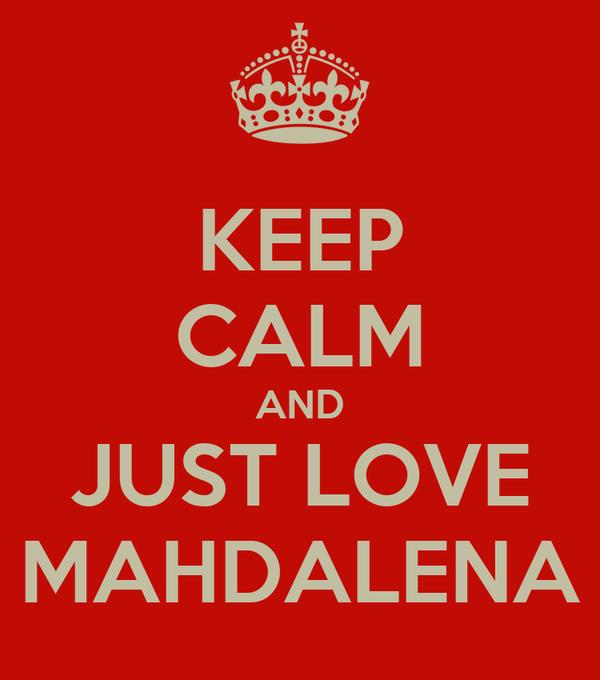 KEEP CALM AND JUST LOVE MAHDALENA