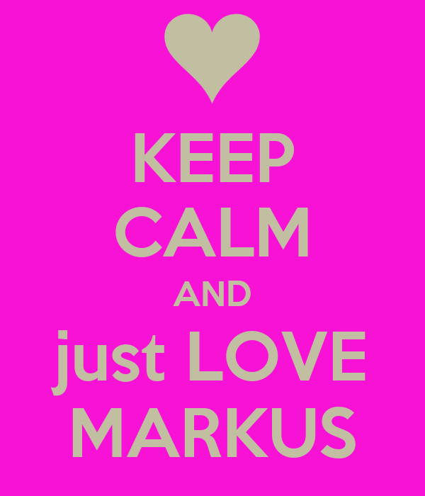 KEEP CALM AND just LOVE MARKUS