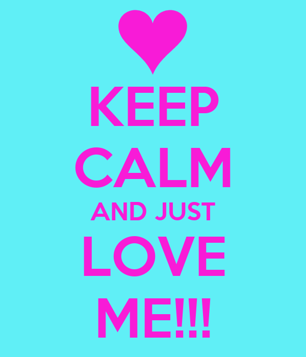 KEEP CALM AND JUST LOVE ME!!!