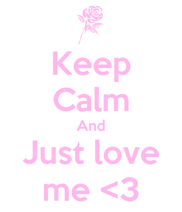 Keep Calm And Just love me <3