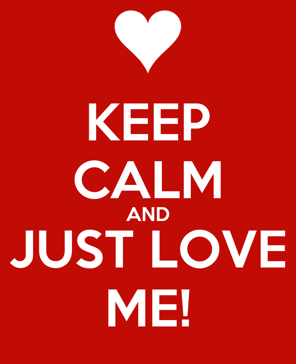KEEP CALM AND JUST LOVE ME!